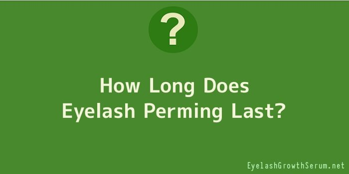 How Long Does Eyelash Perming Last
