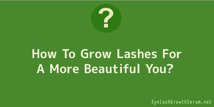 How To Grow Lashes For A More Beautiful You